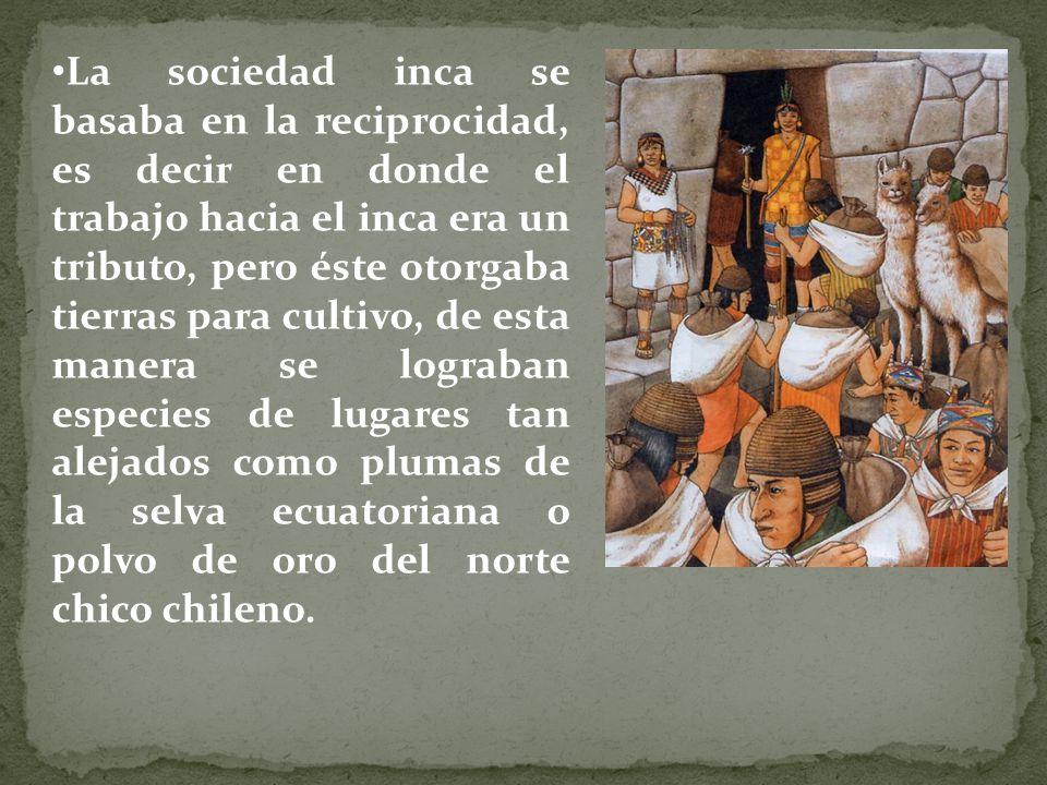 La sociedad inca se basaba en la reciprocidad, es decir en donde el trabajo hacia el inca era un tributo, pero éste otorgaba tierras para cultivo, de