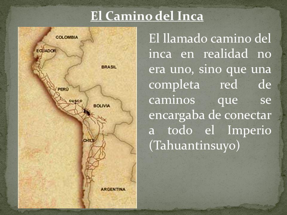 El Camino del Inca El llamado camino del inca en realidad no era uno, sino que una completa red de caminos que se encargaba de conectar a todo el Impe
