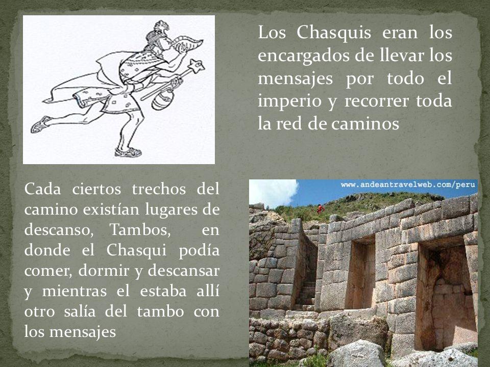 Los Chasquis eran los encargados de llevar los mensajes por todo el imperio y recorrer toda la red de caminos Cada ciertos trechos del camino existían