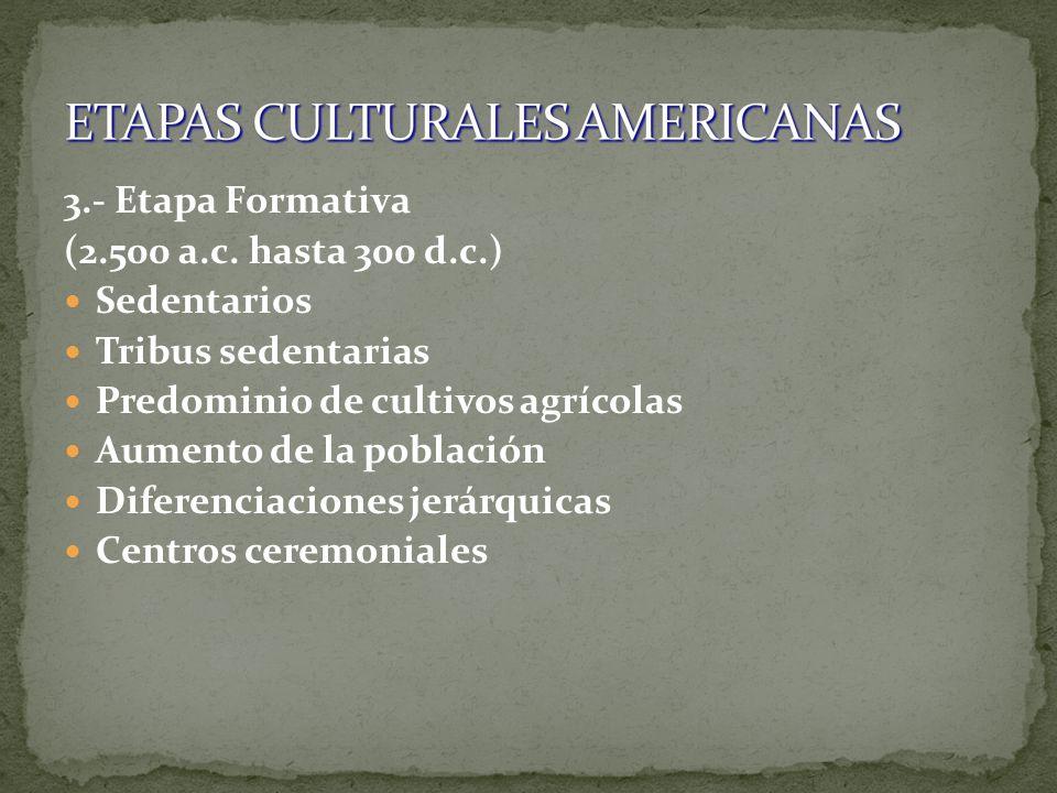 3.- Etapa Formativa (2.500 a.c. hasta 300 d.c.) Sedentarios Tribus sedentarias Predominio de cultivos agrícolas Aumento de la población Diferenciacion