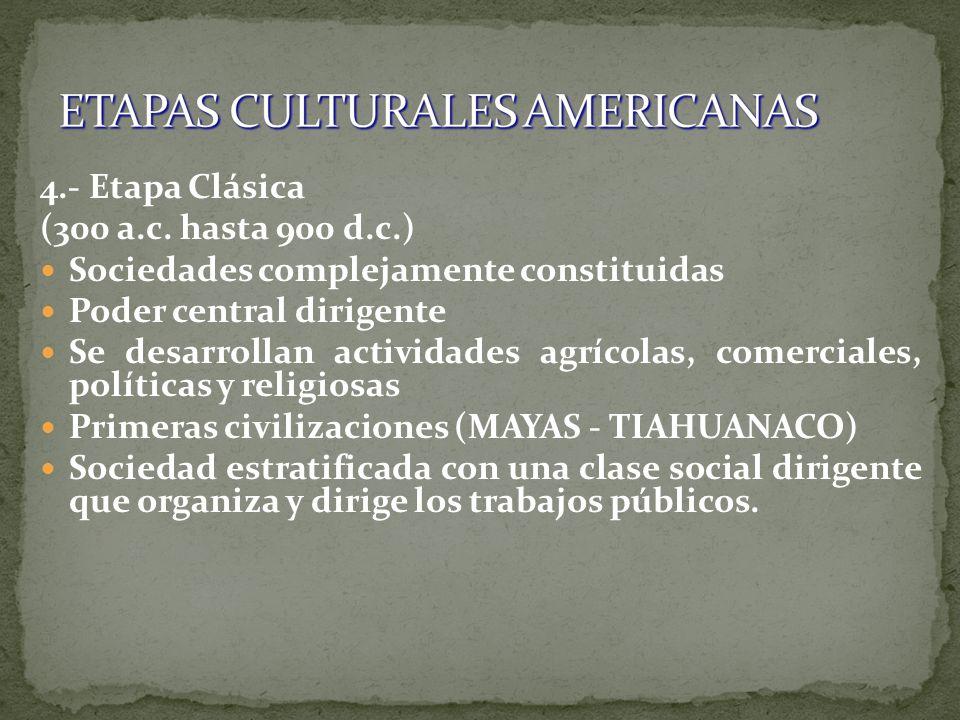 4.- Etapa Clásica (300 a.c. hasta 900 d.c.) Sociedades complejamente constituidas Poder central dirigente Se desarrollan actividades agrícolas, comerc