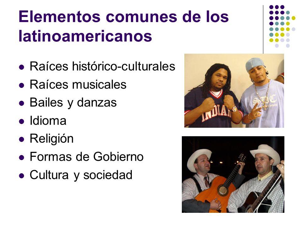 Elementos comunes de los latinoamericanos Raíces histórico-culturales Raíces musicales Bailes y danzas Idioma Religión Formas de Gobierno Cultura y so