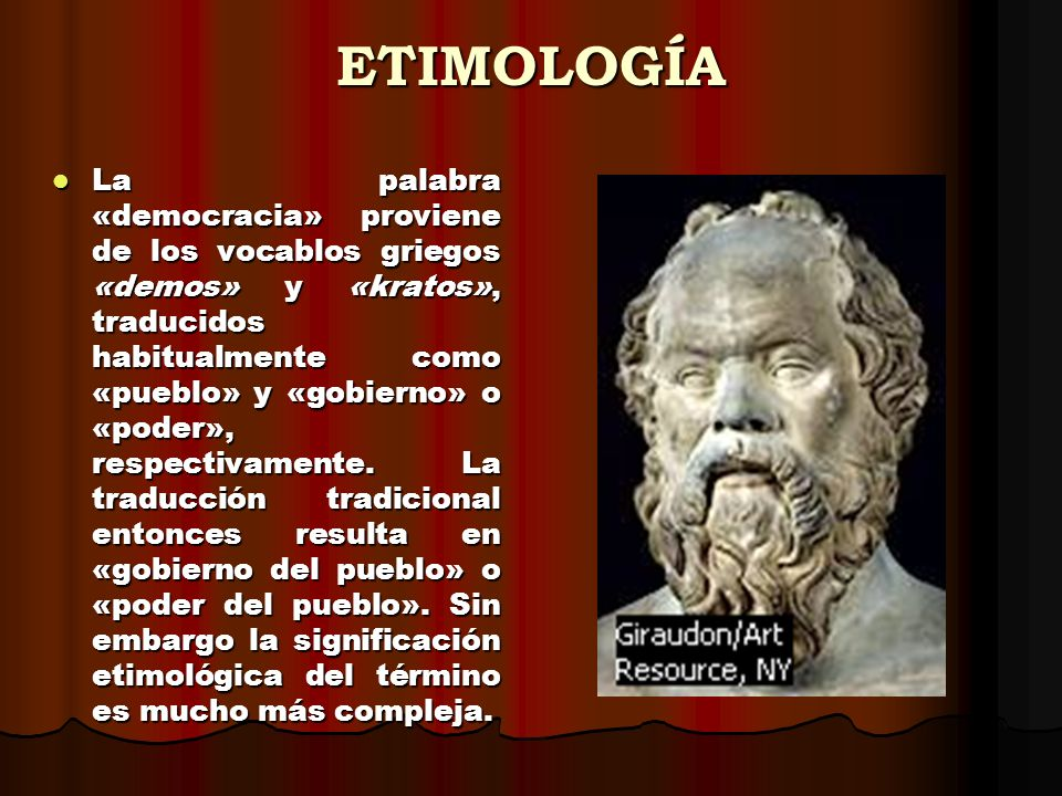 ETIMOLOGÍA La palabra «democracia» proviene de los vocablos griegos «demos» y «kratos», traducidos habitualmente como «pueblo» y «gobierno» o «poder», respectivamente.