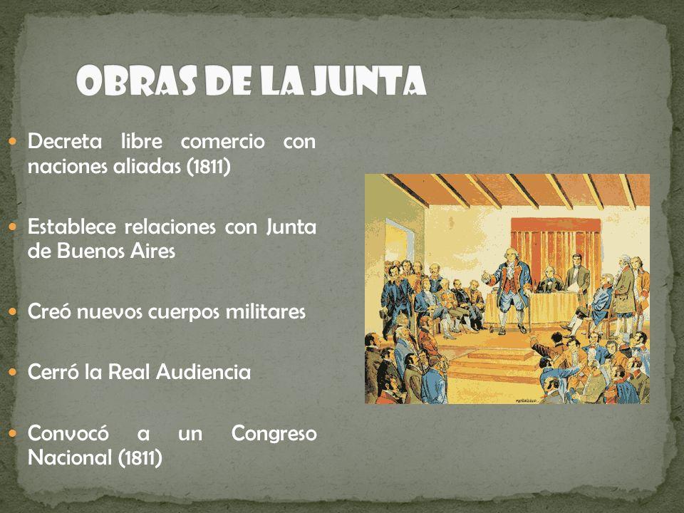 Decreta libre comercio con naciones aliadas (1811) Establece relaciones con Junta de Buenos Aires Creó nuevos cuerpos militares Cerró la Real Audienci