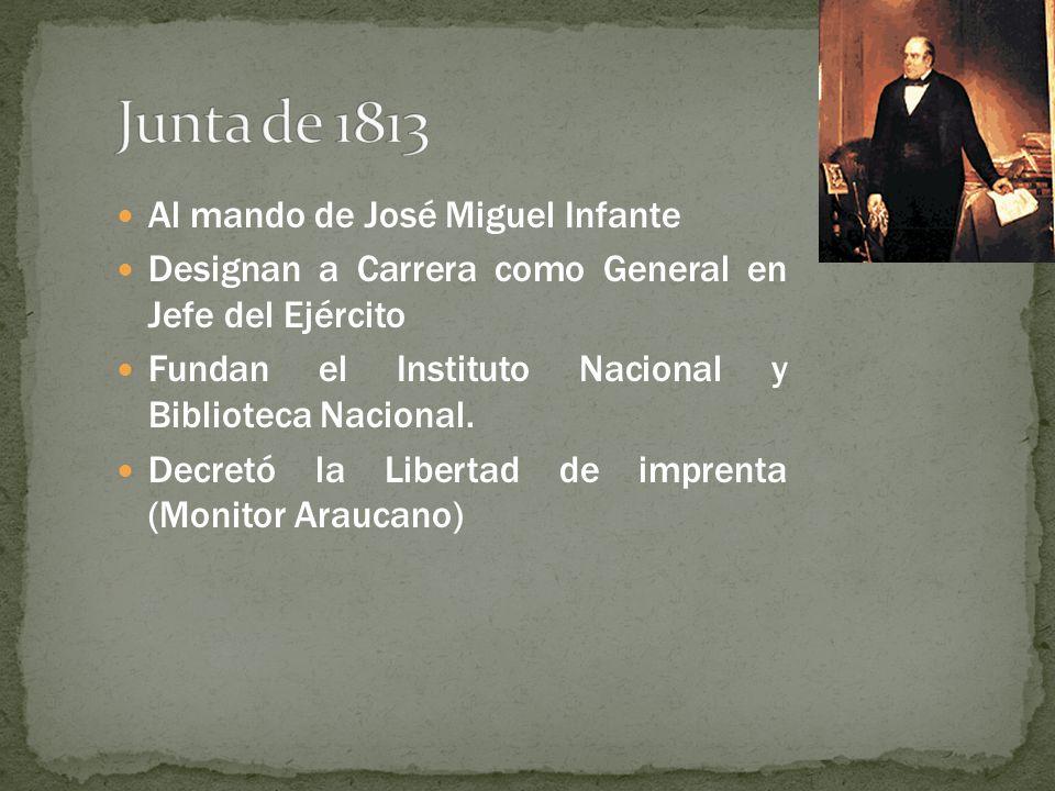 Al mando de José Miguel Infante Designan a Carrera como General en Jefe del Ejército Fundan el Instituto Nacional y Biblioteca Nacional. Decretó la Li