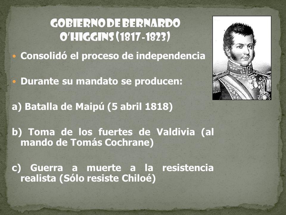 Consolidó el proceso de independencia Durante su mandato se producen: a) Batalla de Maipú (5 abril 1818) b) Toma de los fuertes de Valdivia (al mando