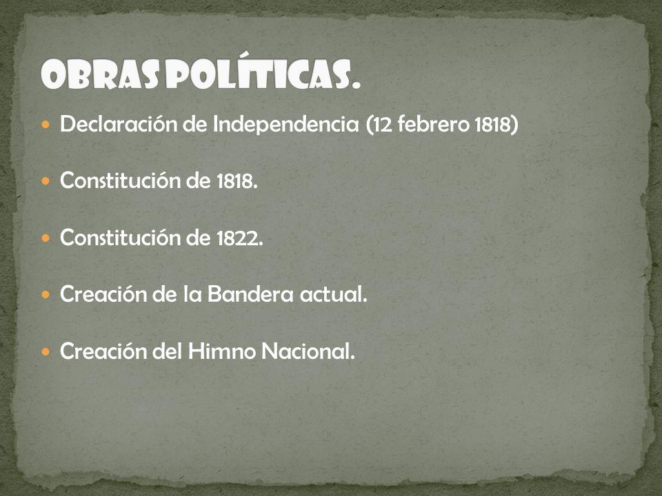 Declaración de Independencia (12 febrero 1818) Constitución de 1818. Constitución de 1822. Creación de la Bandera actual. Creación del Himno Nacional.