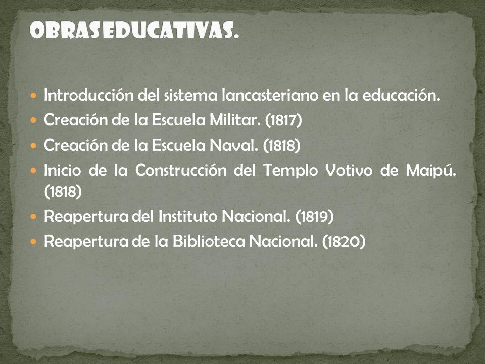 Introducción del sistema lancasteriano en la educación. Creación de la Escuela Militar. (1817) Creación de la Escuela Naval. (1818) Inicio de la Const