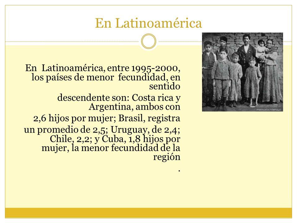 En Latinoamérica, entre 1995-2000, los países de menor fecundidad, en sentido descendente son: Costa rica y Argentina, ambos con 2,6 hijos por mujer;