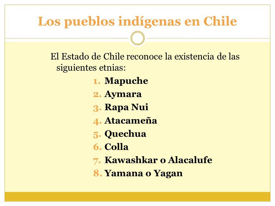 Los pueblos indígenas en Chile El Estado de Chile reconoce la existencia de las siguientes etnias: 1.Mapuche 2.Aymara 3.Rapa Nui 4.Atacameña 5.Quechua