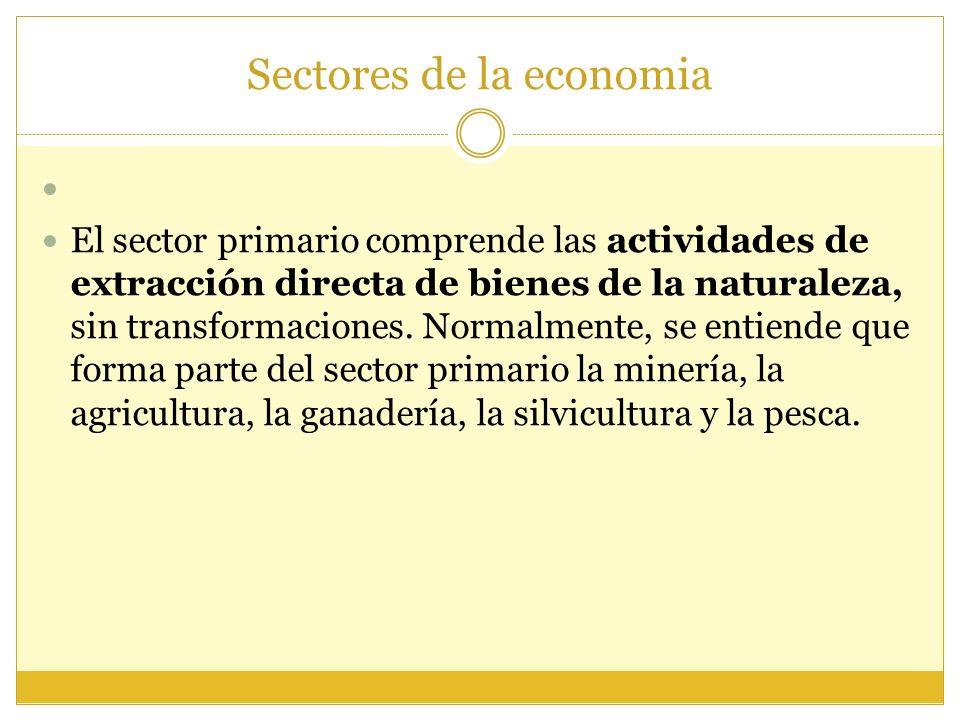 Sectores de la economia El sector primario comprende las actividades de extracción directa de bienes de la naturaleza, sin transformaciones. Normalmen