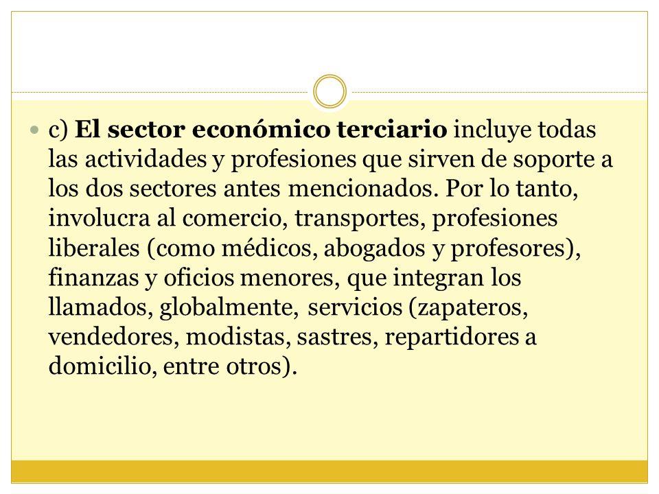 c) El sector económico terciario incluye todas las actividades y profesiones que sirven de soporte a los dos sectores antes mencionados. Por lo tanto,