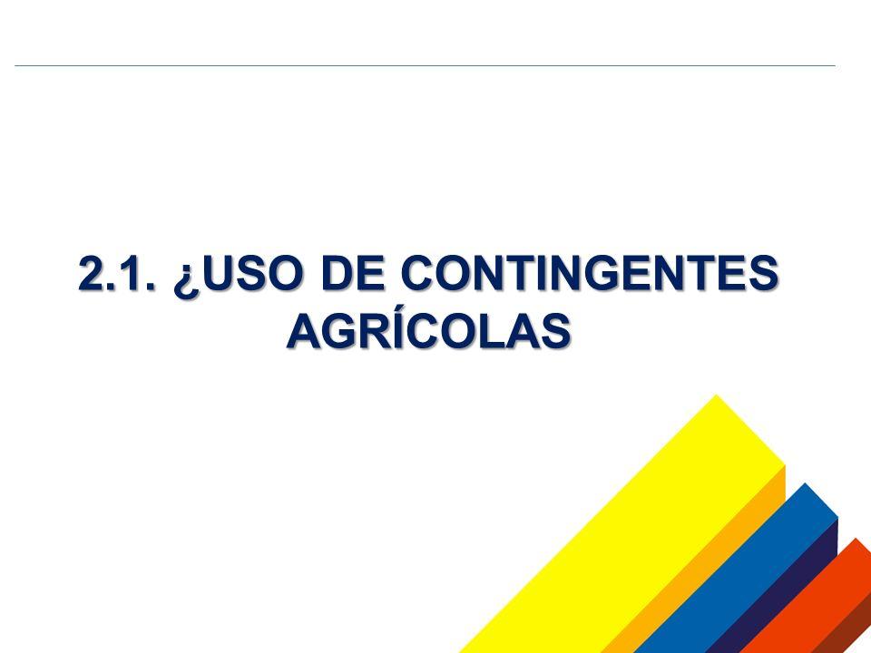 2.1. ¿USO DE CONTINGENTES AGRÍCOLAS