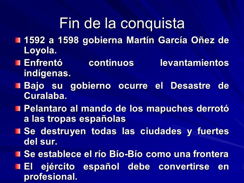 Fin de la conquista 1592 a 1598 gobierna Martín García Oñez de Loyola. Enfrentó continuos levantamientos indígenas. Bajo su gobierno ocurre el Desastr