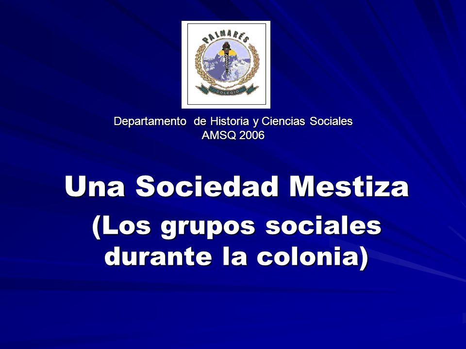 Departamento de Historia y Ciencias Sociales AMSQ 2006 Una Sociedad Mestiza (Los grupos sociales durante la colonia)