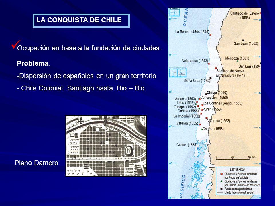 LA CONQUISTA DE CHILE Ocupación en base a la fundación de ciudades. Plano Damero Problema: -Dispersión de españoles en un gran territorio - Chile Colo