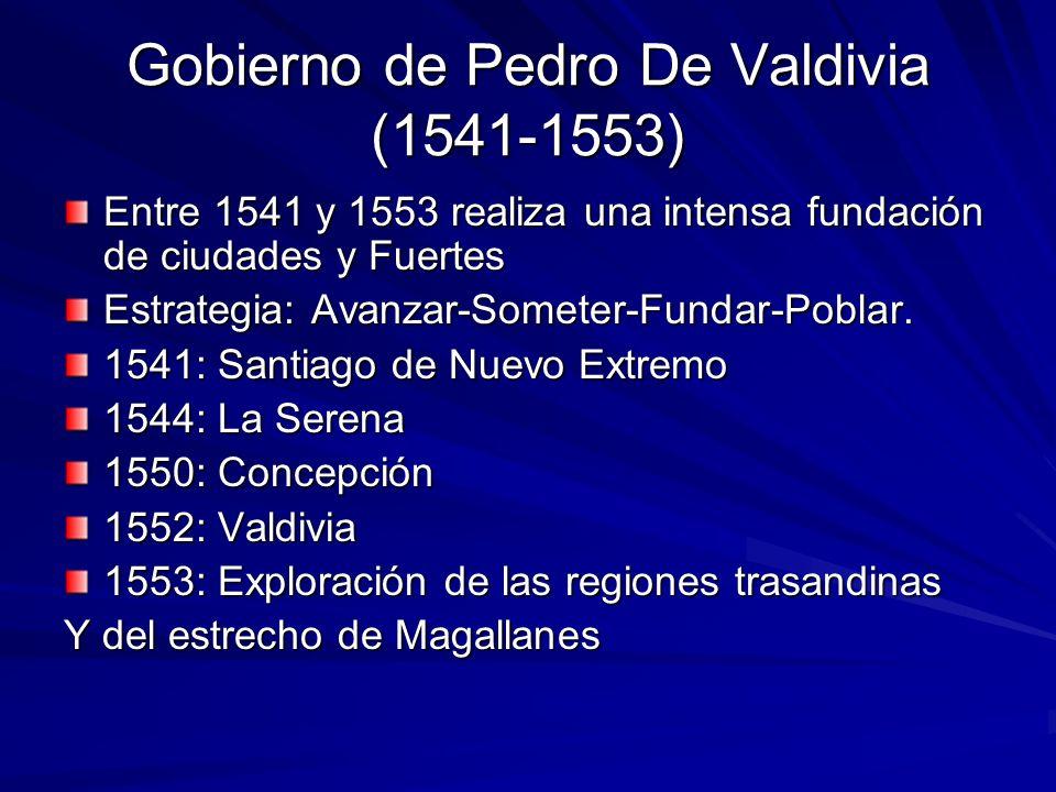 Gobierno de Pedro De Valdivia (1541-1553) Entre 1541 y 1553 realiza una intensa fundación de ciudades y Fuertes Estrategia: Avanzar-Someter-Fundar-Pob