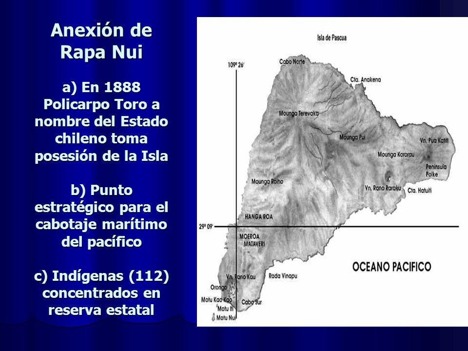 Anexión de Rapa Nui a) En 1888 Policarpo Toro a nombre del Estado chileno toma posesión de la Isla b) Punto estratégico para el cabotaje marítimo del