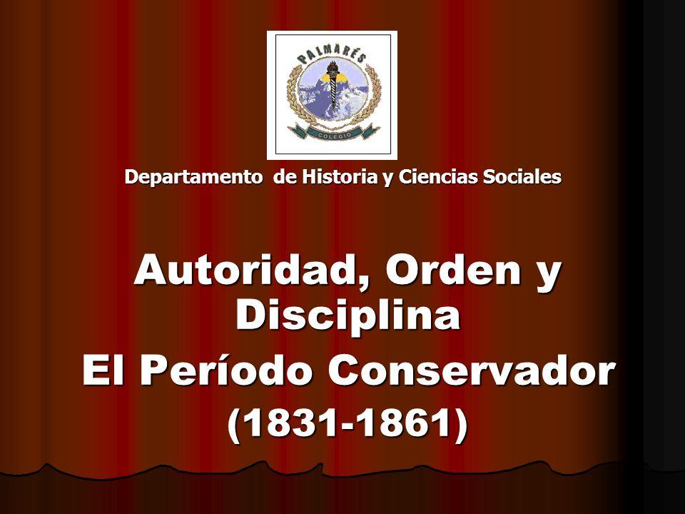 Departamento de Historia y Ciencias Sociales Autoridad, Orden y Disciplina El Período Conservador (1831-1861)