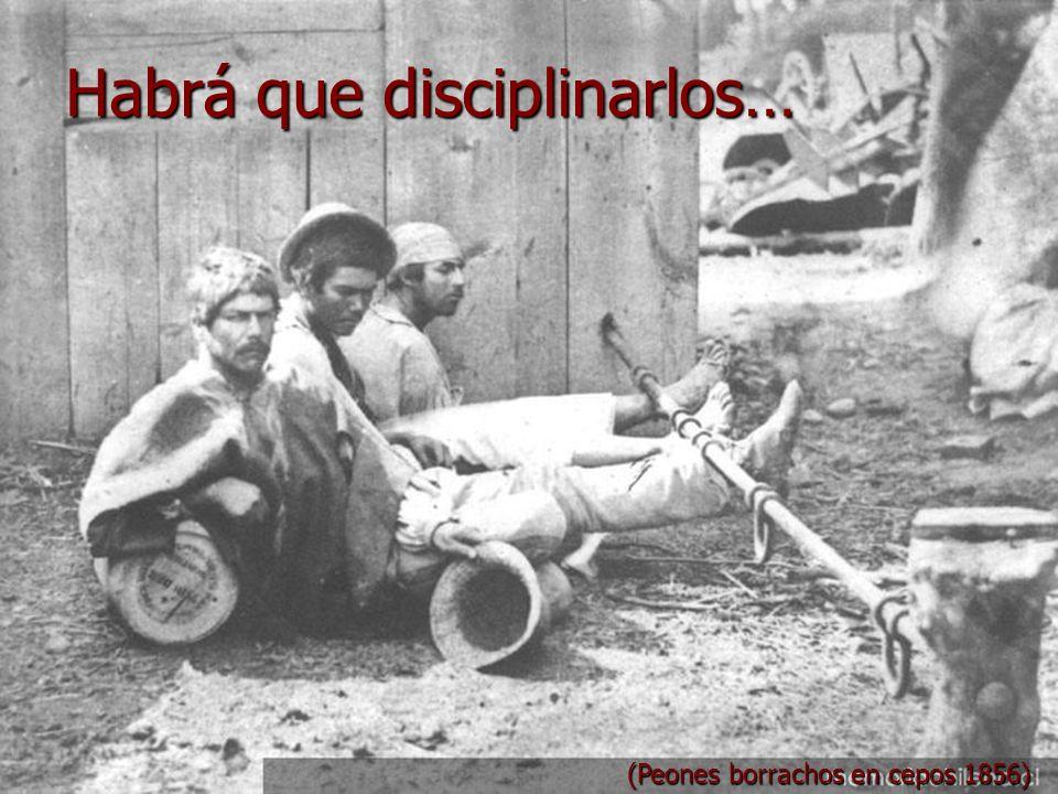 Habrá que disciplinarlos… (Peones borrachos en cepos 1856)