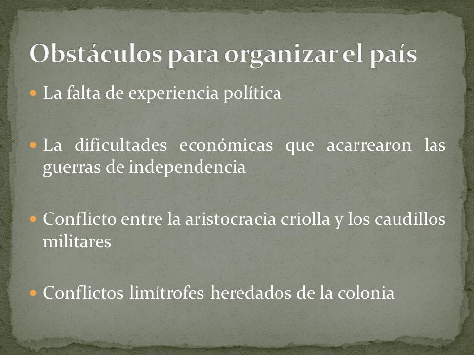 La falta de experiencia política La dificultades económicas que acarrearon las guerras de independencia Conflicto entre la aristocracia criolla y los