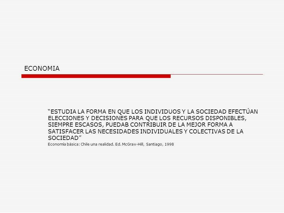 ECONOMIA ESTUDIA LA FORMA EN QUE LOS INDIVIDUOS Y LA SOCIEDAD EFECTÚAN ELECCIONES Y DECISIONES PARA QUE LOS RECURSOS DISPONIBLES, SIEMPRE ESCASOS, PUEDAB CONTRIBUIR DE LA MEJOR FORMA A SATISFACER LAS NECESIDADES INDIVIDUALES Y COLECTIVAS DE LA SOCIEDAD Economía básica: Chile una realidad.