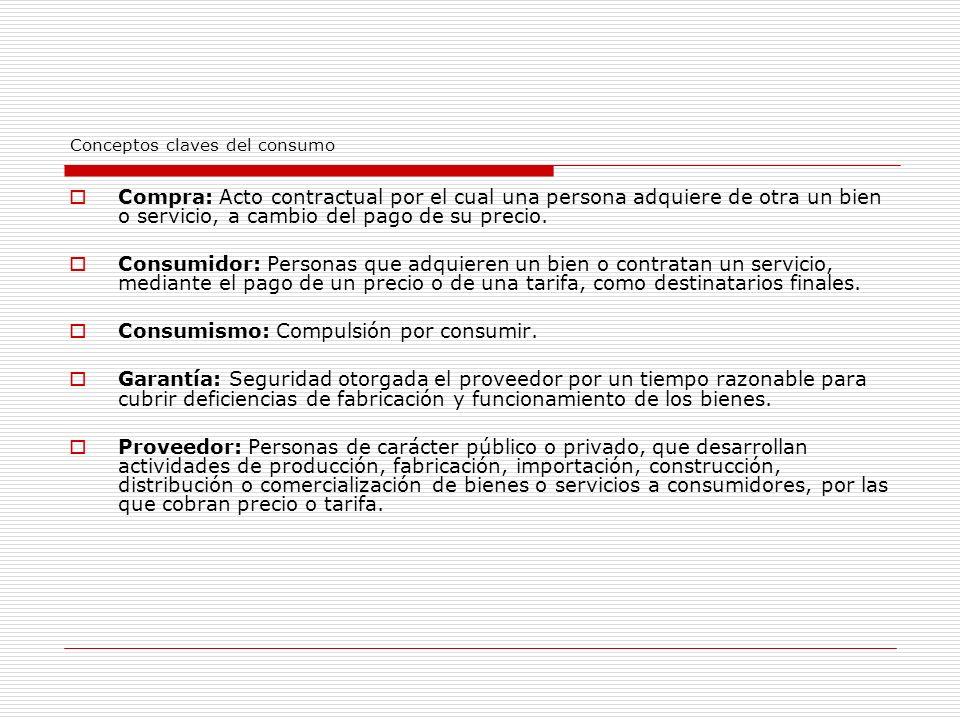 Conceptos claves del consumo Compra: Acto contractual por el cual una persona adquiere de otra un bien o servicio, a cambio del pago de su precio.
