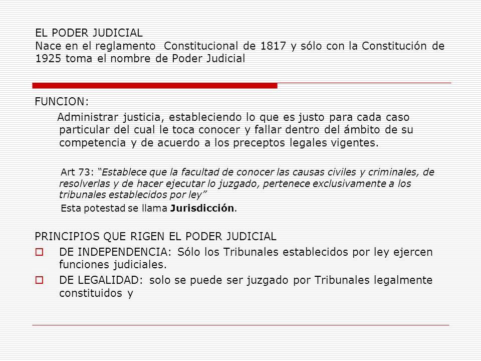 EL PODER JUDICIAL Nace en el reglamento Constitucional de 1817 y sólo con la Constitución de 1925 toma el nombre de Poder Judicial FUNCION: Administra