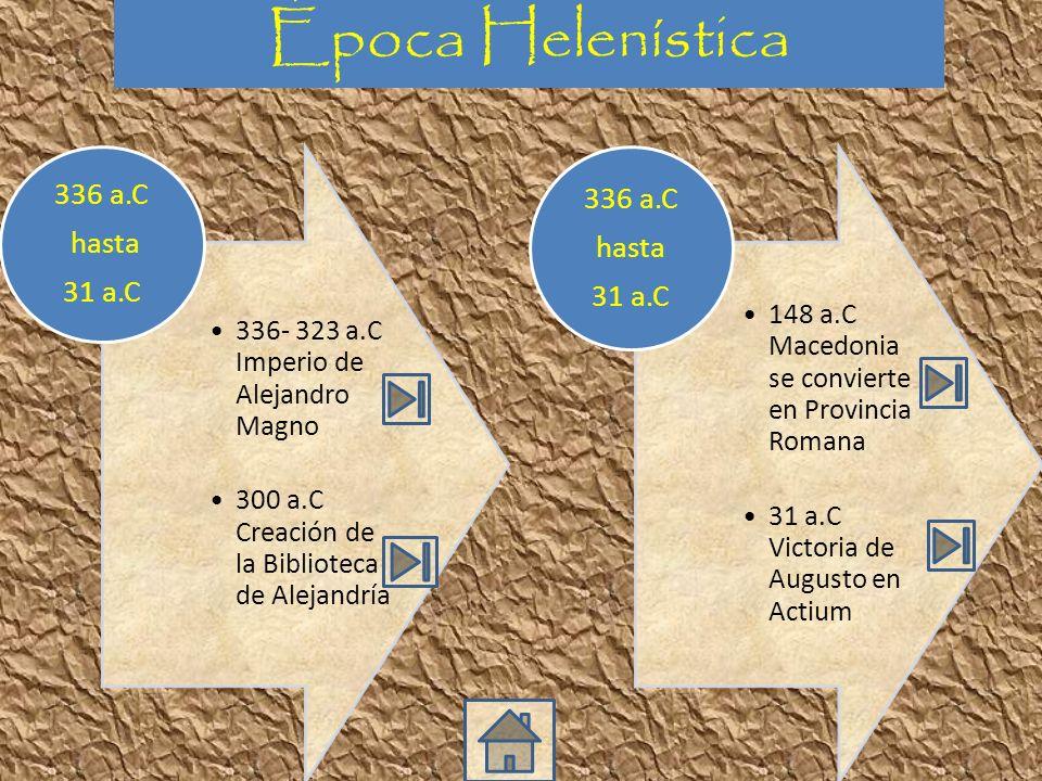 336- 323 a.C Imperio de Alejandro Magno 300 a.C Creación de la Biblioteca de Alejandría 336 a.C hasta 31 a.C 148 a.C Macedonia se convierte en Provincia Romana 31 a.C Victoria de Augusto en Actium 336 a.C hasta 31 a.C Época Helenística