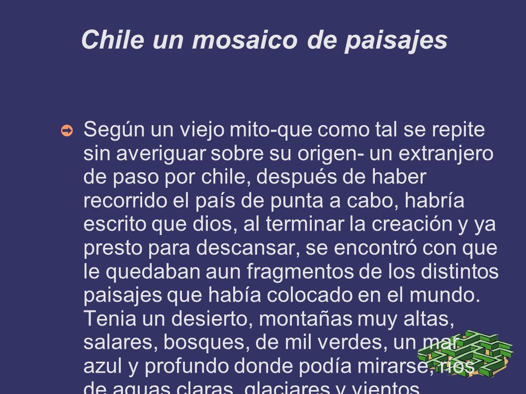 Chile un mosaico de paisajes Según un viejo mito-que como tal se repite sin averiguar sobre su origen- un extranjero de paso por chile, después de hab