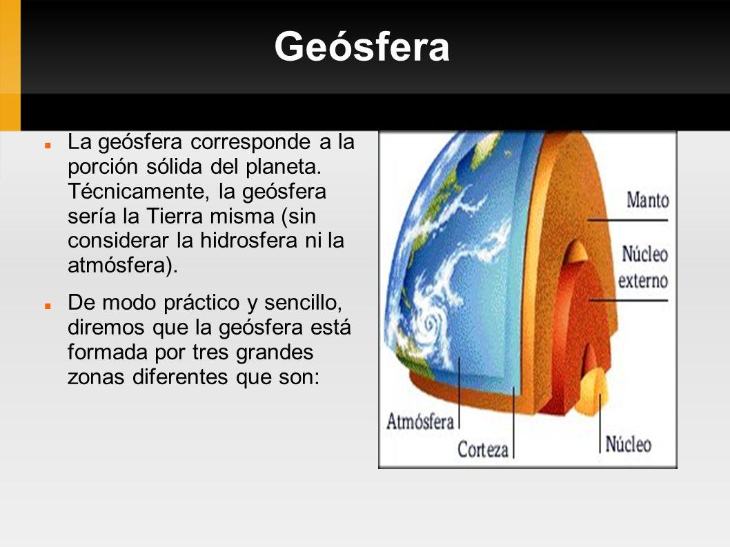 Geósfera La geósfera corresponde a la porción sólida del planeta. Técnicamente, la geósfera sería la Tierra misma (sin considerar la hidrosfera ni la