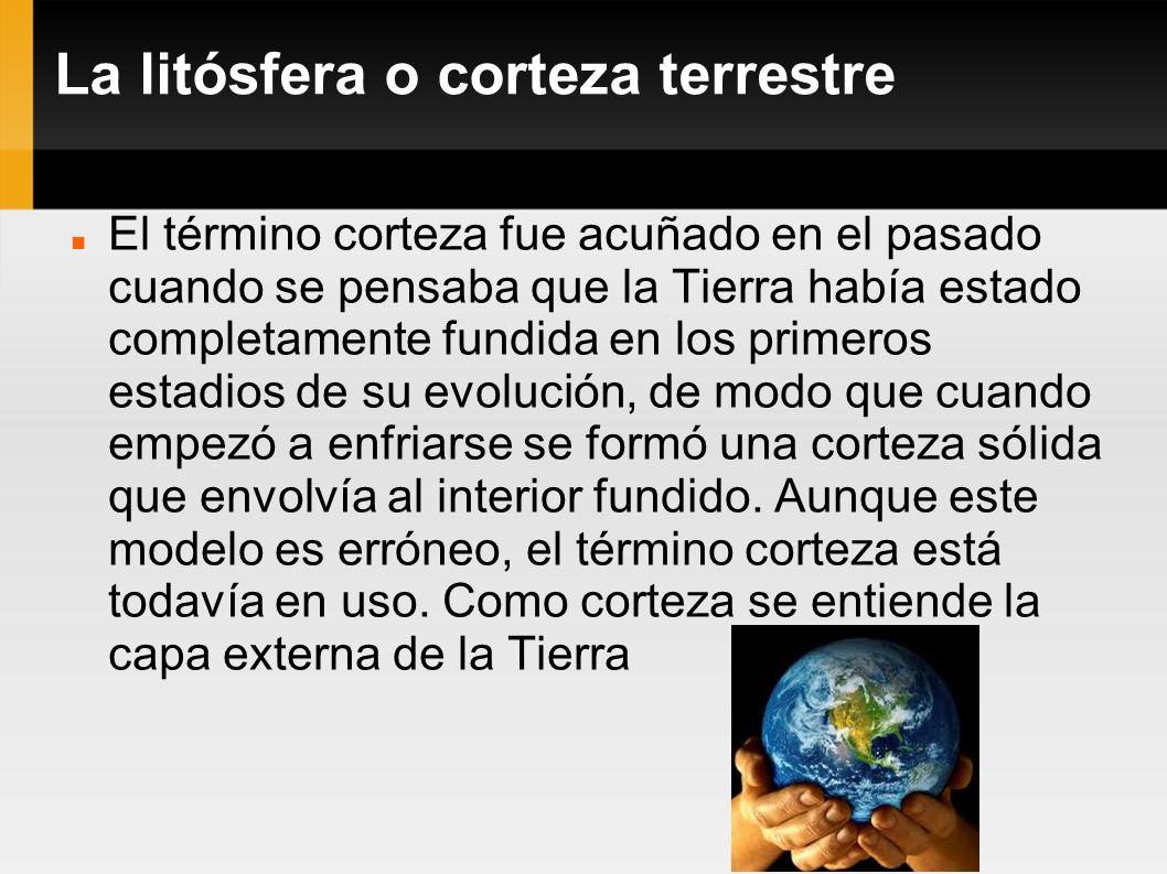 La litósfera o corteza terrestre El término corteza fue acuñado en el pasado cuando se pensaba que la Tierra había estado completamente fundida en los