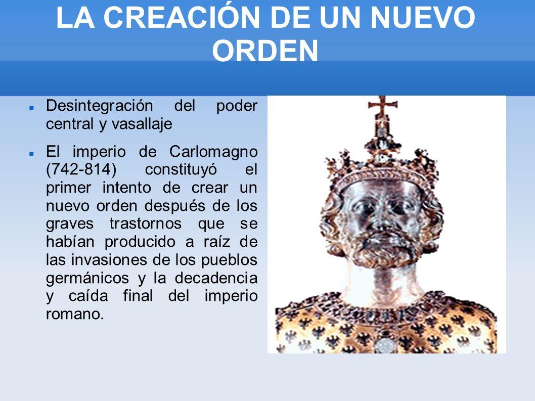 LA CREACIÓN DE UN NUEVO ORDEN Desintegración del poder central y vasallaje El imperio de Carlomagno (742-814) constituyó el primer intento de crear un