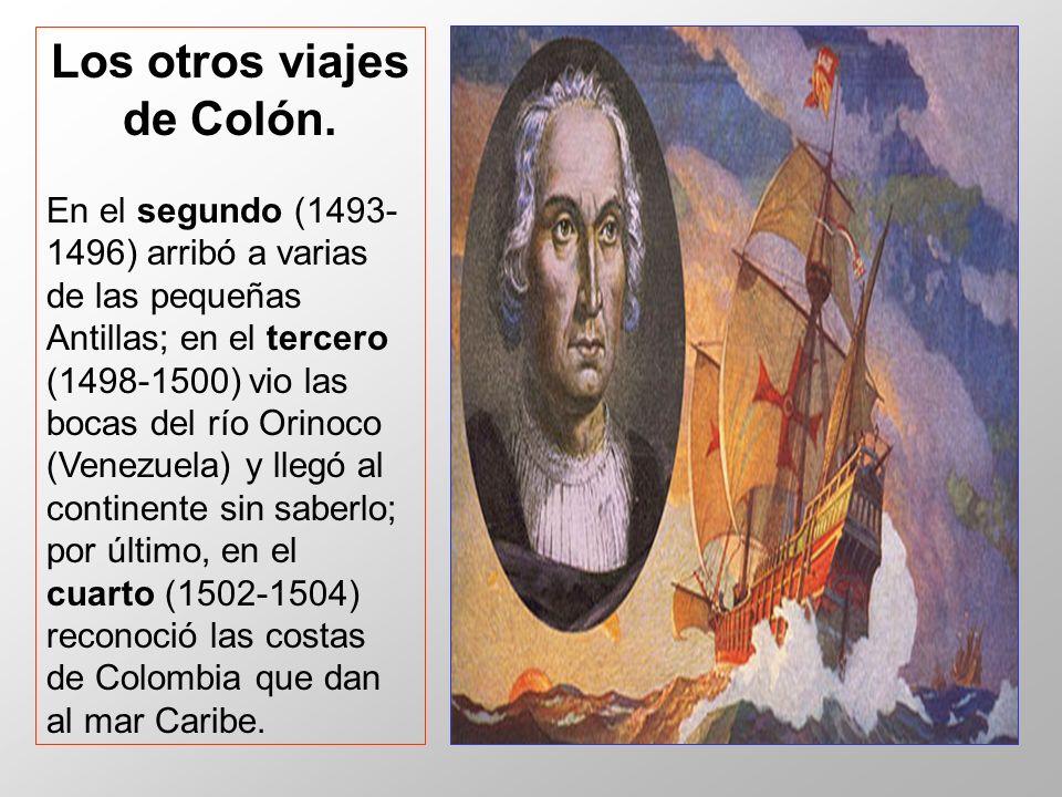 Los otros viajes de Colón. En el segundo (1493- 1496) arribó a varias de las pequeñas Antillas; en el tercero (1498-1500) vio las bocas del río Orinoc