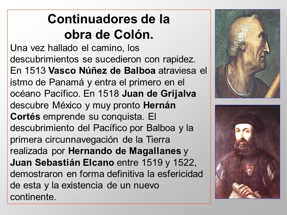 Continuadores de la obra de Colón. Una vez hallado el camino, los descubrimientos se sucedieron con rapidez. En 1513 Vasco Núñez de Balboa atraviesa e