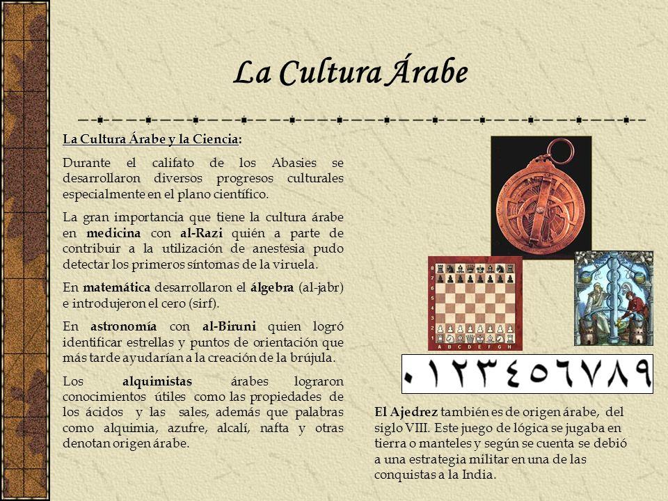 La Cultura Árabe La Cultura Árabe y la Ciencia La Cultura Árabe y la Ciencia: Durante el califato de los Abasies se desarrollaron diversos progresos c