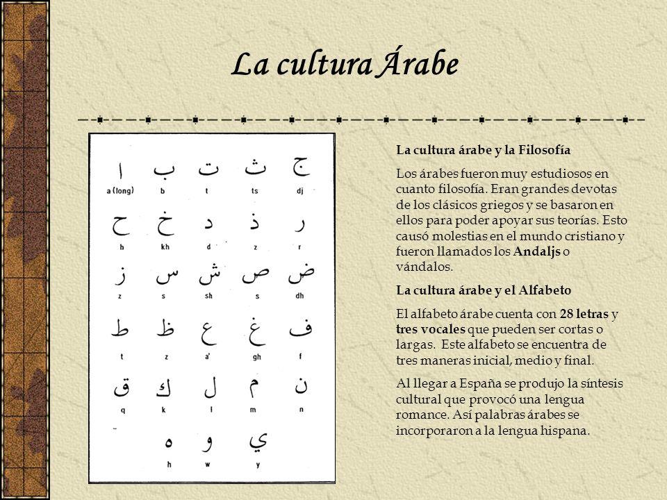 La cultura Árabe La cultura árabe y la Filosofía Los árabes fueron muy estudiosos en cuanto filosofía. Eran grandes devotas de los clásicos griegos y