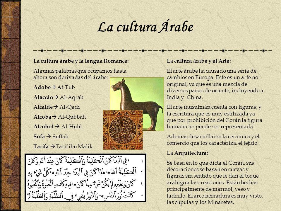 La cultura Árabe La cultura árabe y la lengua Romance: Algunas palabras que ocupamos hasta ahora son derivadas del árabe: Adobe At-Tub Alacrán Al-Aqra