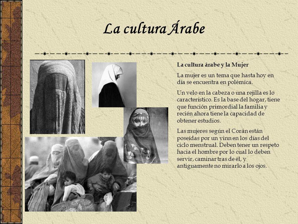 La cultura Árabe La cultura árabe y la Mujer La mujer es un tema que hasta hoy en día se encuentra en polémica. Un velo en la cabeza o una rejilla es