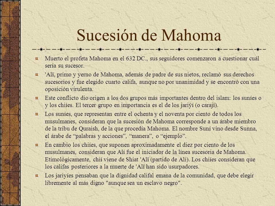 Sucesión de Mahoma Muerto el profeta Mahoma en el 632 DC., sus seguidores comenzaron a cuestionar cuál sería su sucesor. 'Alī, primo y yerno de Mahoma