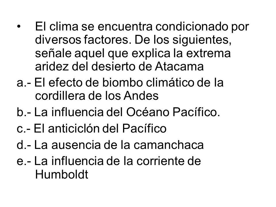 El clima se encuentra condicionado por diversos factores. De los siguientes, señale aquel que explica la extrema aridez del desierto de Atacama a.- El