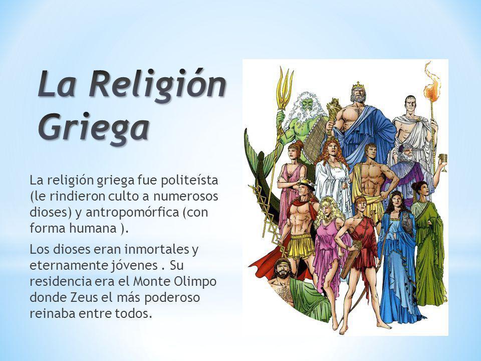 La religión griega fue politeísta (le rindieron culto a numerosos dioses) y antropomórfica (con forma humana ). Los dioses eran inmortales y eternamen