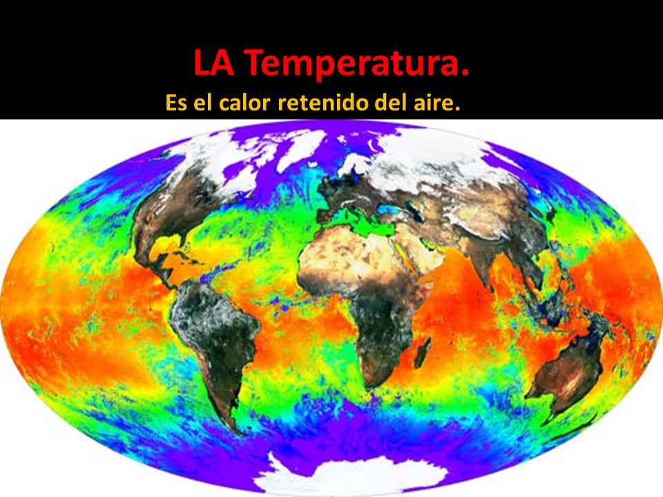 LA Temperatura. Es el calor retenido del aire.
