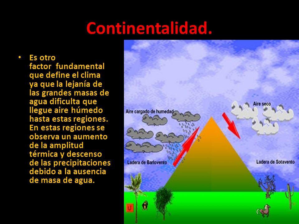 Continentalidad. Es otro factor fundamental que define el clima ya que la lejanía de las grandes masas de agua dificulta que llegue aire húmedo hasta