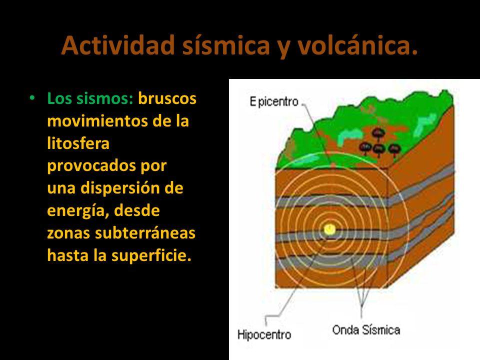 Actividad sísmica y volcánica. Los sismos: bruscos movimientos de la litosfera provocados por una dispersión de energía, desde zonas subterráneas hast