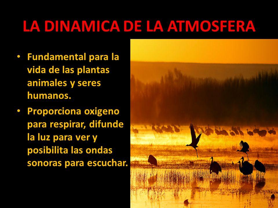 LA DINAMICA DE LA ATMOSFERA Fundamental para la vida de las plantas animales y seres humanos. Proporciona oxigeno para respirar, difunde la luz para v