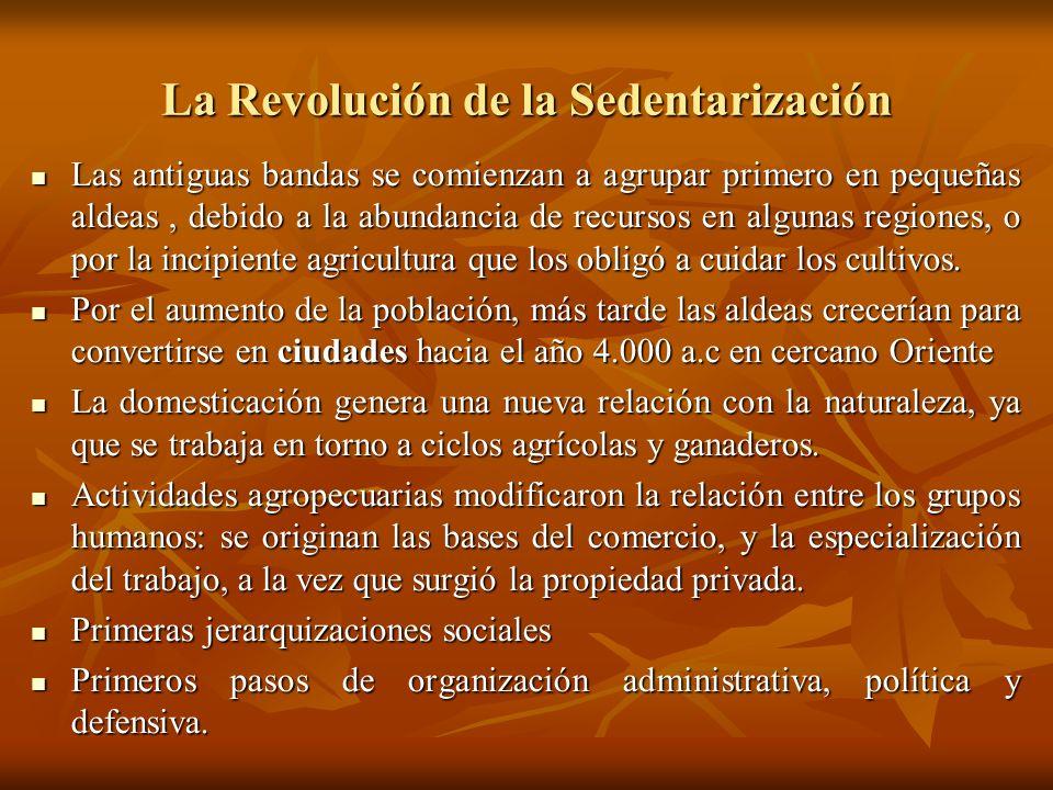 La Revolución de la Sedentarización Las antiguas bandas se comienzan a agrupar primero en pequeñas aldeas, debido a la abundancia de recursos en algun