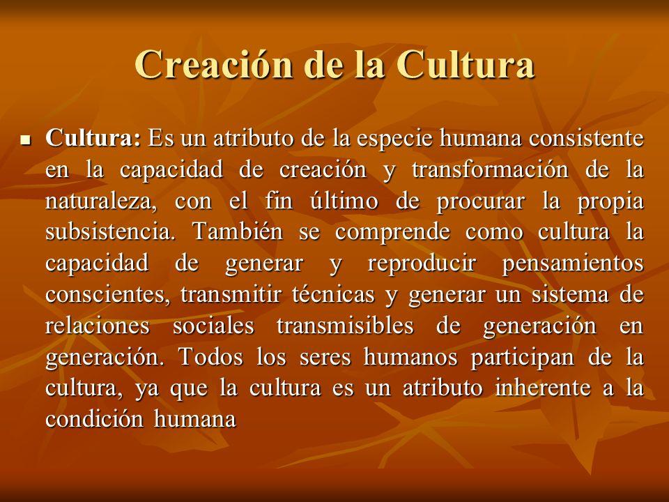 Creación de la Cultura Cultura: Es un atributo de la especie humana consistente en la capacidad de creación y transformación de la naturaleza, con el