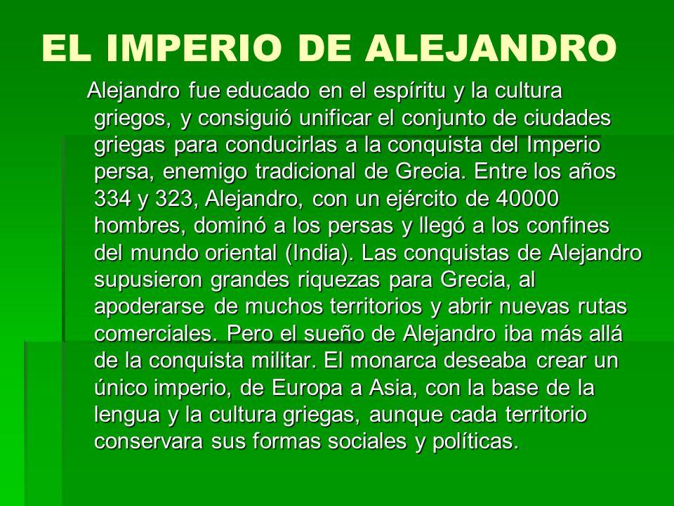 EL IMPERIO DE ALEJANDRO Alejandro fue educado en el espíritu y la cultura griegos, y consiguió unificar el conjunto de ciudades griegas para conducirlas a la conquista del Imperio persa, enemigo tradicional de Grecia.