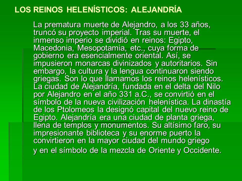 LOS REINOS HELENÍSTICOS: ALEJANDRÍA La prematura muerte de Alejandro, a los 33 años, truncó su proyecto imperial.